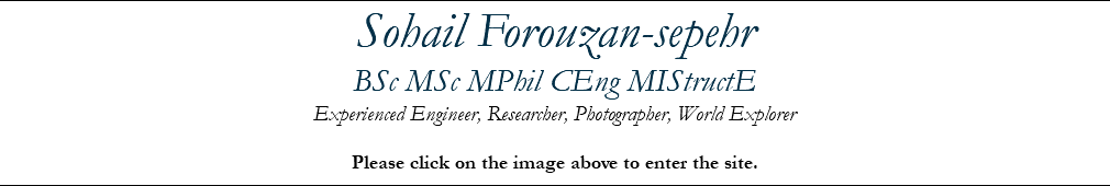 Sohail Forouzan-sepehr BSc MSc MPhil CEng MIStructE Experienced Engineer, Researcher, Photographer, World Explorer Please click on the image above to enter the site.